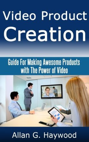Video Product Creation: Guide For Making Awesome Products with The Power of Video  by  Allan G. Haywood