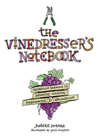 The Vinedressers Notebook: Spiritual Lessons in Pruning, Waiting, Harvesting and Abundance Judith Sutera