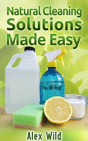Natural Cleaning Solutions Made Easy: Discover How To Clean Your House Using Safe And Eco-Friendly Green Natural Solutions (FREE BONUS INCLUDED) (Green ... Living, Natural Cleaning Recipes Book 1)  by  Alex Wild