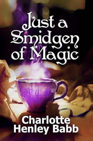 Just a Smidgen of Magic: Enchantment at the Edge of Mundane  by  Charlotte Henley Babb