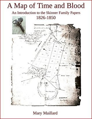 A Map of Time and Blood: An Introduction to the Skinner Family Papers 1826-1850  by  Mary Maillard