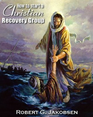 How To Start A Christian Recovery Group  by  Robert Jakobsen