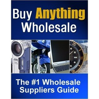 How To Buy Anything Wholesale - Start Your Own Business Now! AAA+++ Info Publisher