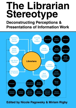 The Librarian Stereotype: Deconstructing Perceptions and Presentations of Information Work  by  Nicole Pagowsky