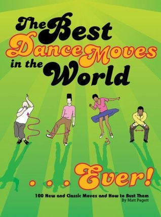 The Best Dance Moves in the World - Ever!: 100 New and Classic Moves and How to Bust Them  by  Matt Pagett