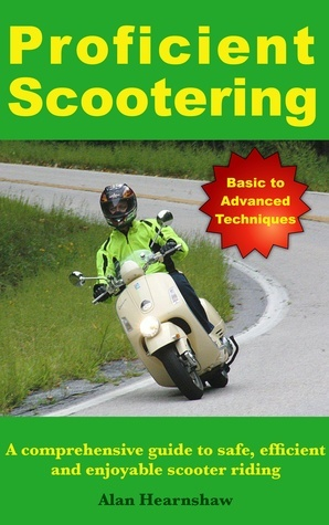 Proficient Scootering - A Comprehensive Guide to Safe, Efficient and Enjoyable Scooter Riding Alan Hearnshaw