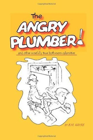 The Angry Plumber and Other Woefully True Bathroom Calamities  by  B.M. Krysis