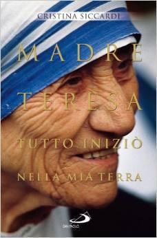 Madre Teresa. Tutto iniziò nella mia terra. Con lettere inedite alla famiglia Cristina Siccardi