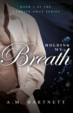 Holding My Breath (Carried Away #2)  by  A.M. Hartnett