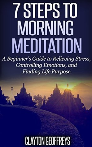 7 Steps to Morning Meditation: A Beginners Guide to Relieving Stress, Controlling Emotions, and Finding Life Purpose  by  Clayton Geoffreys