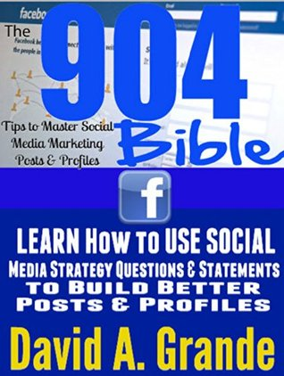 The 904 Tips to Master Social Media Marketing Posts & Profiles Bible [Social Media Strategy & Bible]: Learn How to Use Social Media Strategy Questions ... Master Social Media Marketing Bible Book 1) David Grande