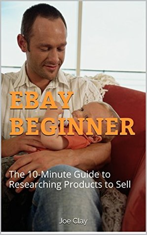 EBAY BEGINNER: The 10-Minute Guide to Researching Products to Sell  by  Joe  Clay