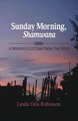 Sunday Morning Shamwana: A Midwifes Letters from the Field Linda Orsi Robinson