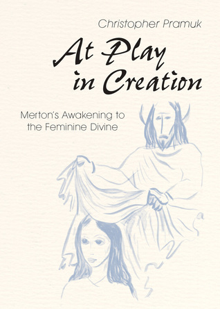 At Play in Creation: Mertons Awakening to the Feminine Divine  by  Christopher Pramuk