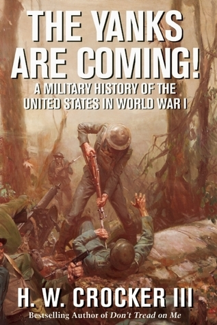 The Yanks Are Coming!: A Military History of the United States in World War I H.W. Crocker III