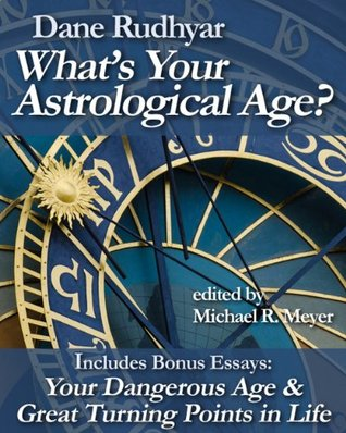 Whats Your Astrological Age?: Includes Bonus Essays Your Dangerous Age and Great Turning Points in Life  by  Dane Rudhyar