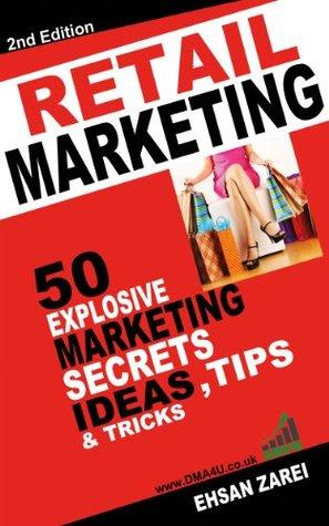 Retail Marketing: 50 Explosive Marketing Secrets, Ideas, Tips & Tricks For Retailers Ehsan Zarei