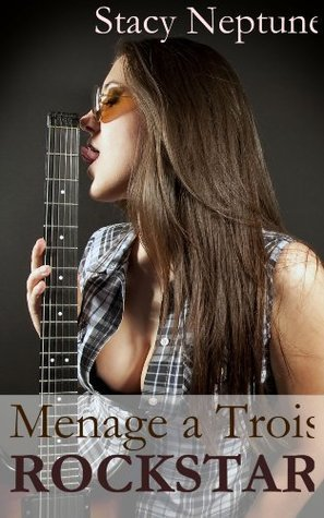 Menage a Trois: Rockstar  by  Stacy Neptune