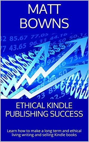 Ethical Kindle Publishing Success: Learn how to make a long term and ethical living writing and selling Kindle books Matt Bowns