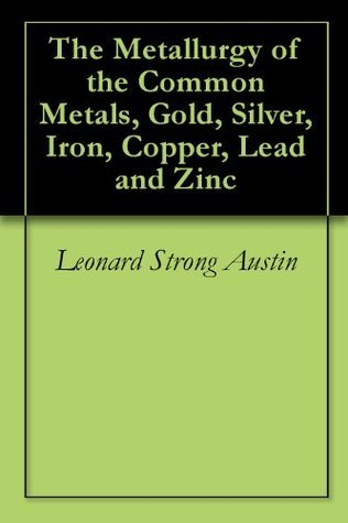 The Metallurgy of the Common Metals, Gold, Silver, Iron, Copper, Lead and Zinc  by  Leonard Strong Austin
