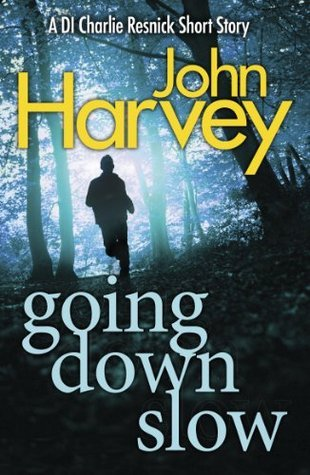 Going Down Slow: A DI Charlie Resnick Short Story  by  John Harvey