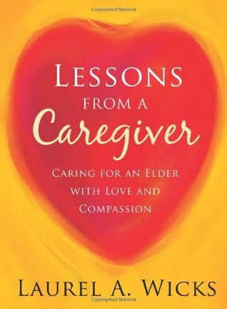 Lessons From A Caregiver Laurel A. Wicks