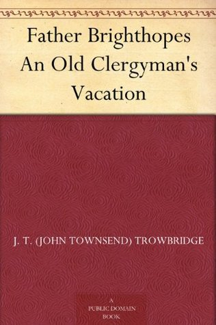 Father Brighthopes An Old Clergymans Vacation  by  J. T. (John Townsend) Trowbridge