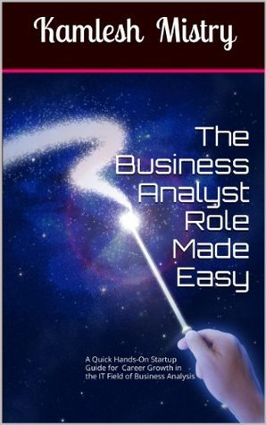 The Business Analyst Role Made Easy: A Quick Hands-On Startup Guide for Career Growth in the IT Field of Business Analysis ( Related to Software Requirements ... ) (The Business Analyst Briefs Book 2)  by  Kamlesh Mistry