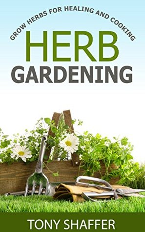 Herb Gardening - Grow Herbs For Healing And Cooking  by  Tony Shaffer