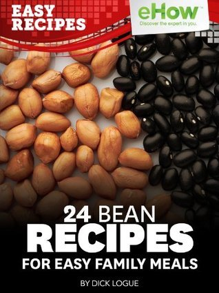 24 Beans Recipes for Easy Family Meals (eHow Easy Recipes Kindle Book Series) Dick Logue