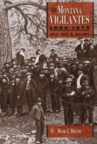 The Montana Vigilantes: Gold, Guns, and Gallows  by  Mark C. Dillon