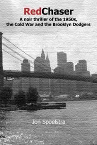 Red Chaser: A Noir Thriller Of The 1950s, The Cold War And The Brooklyn Dodgers Jon Spoelstra
