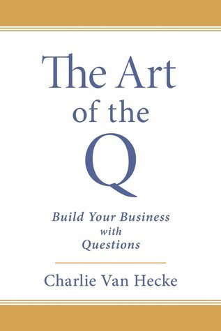 The Art of the Q: Build Your Business with Questions  by  Charlie Van Hecke