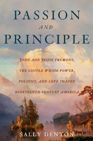 Passion and Principle: John and Jessie Fremont, the Couple Whose Power, Politics, and Love Shaped Nineteenth-Century Americ Sally Denton