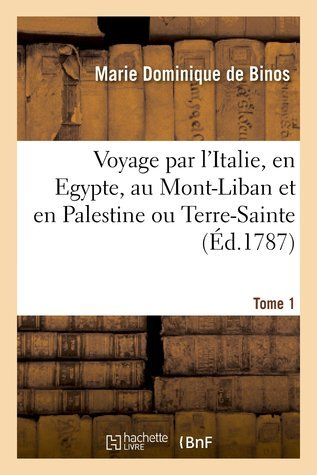 Voyage par lItalie, en Egypte, au Mont-Liban et en Palestine ou Terre-Sainte. tome 1 Marie-Dominique de Binos