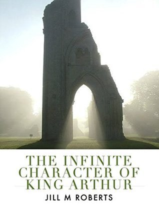 The Infinite Character of King Arthur: His History and Legend, His Camelot and Avalon Jill M. Roberts