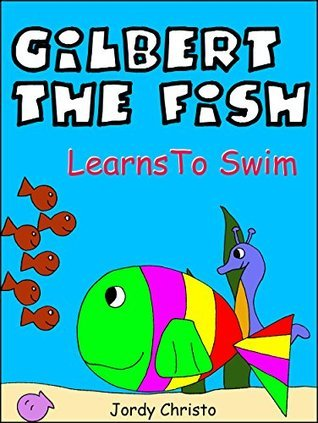 Childrens Book-Gilbert The Fish Learns To Swim: When Gilbert Is Teased By The Bullyfish, He Decides To Learn How To Swim (Illustrated Bedtime Stories, Short Stories For Kids, Book 1) Jordy Christo