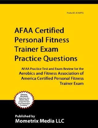 AFAA Certified Personal Fitness Trainer Exam Practice Questions (First Set): AFAA Practice Test and Exam Review for the Aerobics and Fitness Association ... Certified Personal Fitness Trainer Exam Afaa Exam Secrets Test Prep Team
