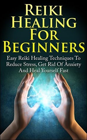 Reiki Healing For Beginners: Easy Reiki Healing Techniques To Reduce Stress, Get Rid Of Anxiety And Heal Yourself Fast  by  Damian Pekas
