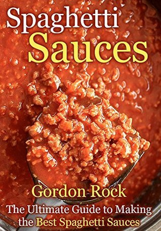 Spaghetti Sauces: The Ultimate Guide to Making the Best Spaghetti Sauces  by  Gordon Rock