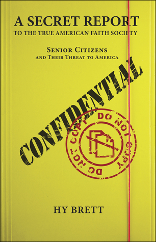 A Secret Report to the True American Faith Society: Senior Citizens and Their Threat to America  by  Hy Brett