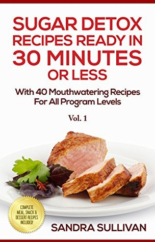 Sugar Detox Recipes Ready In 30 Minutes Or Less: With 40 Mouthwatering Recipes For All Program Levels - Complete Meal, Snack & Dessert Recipes Included! (Sugar Detox Cookbook Book 1) Sandra Sullivan