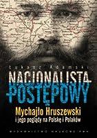 Nacjonalista Postnepowy: Mychajo Hruszewski I Jego Poglnady Na Polskne I Polakaow Ukasz Adamski