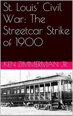 St. Louis Civil War: The Streetcar Strike of 1900  by  Ken Zimmerman Jr.