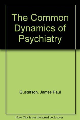 The Common Dynamics of Psychiatry James P. Gustafson