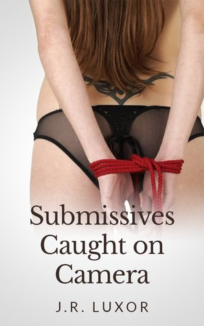 Submissives Caught on Camera  by  J.R. Luxor