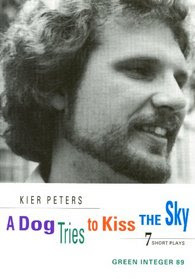A Dog Tries to Kiss the Sky: Six Short Plays  by  Kier Peters