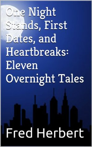 One Night Stands, First Dates, and Heartbreaks: Eleven Overnight Tales  by  Fred Herbert