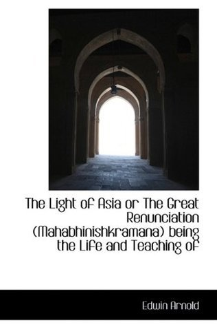 The Light of Asia or The Great Renunciation (Mahabhinishkramana) being the Life and Teaching of Edwin Arnold