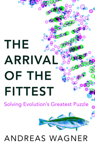 The Arrival of the Fittest - How Life Invents Itself Andreas Wagner